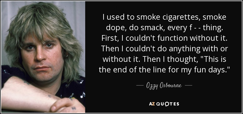 I used to smoke cigarettes, smoke dope, do smack, every f - - thing. First, I couldn't function without it. Then I couldn't do anything with or without it. Then I thought,