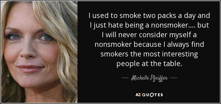 I used to smoke two packs a day and I just hate being a nonsmoker.... but I will never consider myself a nonsmoker because I always find smokers the most interesting people at the table. - Michelle Pfeiffer