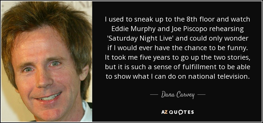 I used to sneak up to the 8th floor and watch Eddie Murphy and Joe Piscopo rehearsing 'Saturday Night Live' and could only wonder if I would ever have the chance to be funny. It took me five years to go up the two stories, but it is such a sense of fulfillment to be able to show what I can do on national television. - Dana Carvey