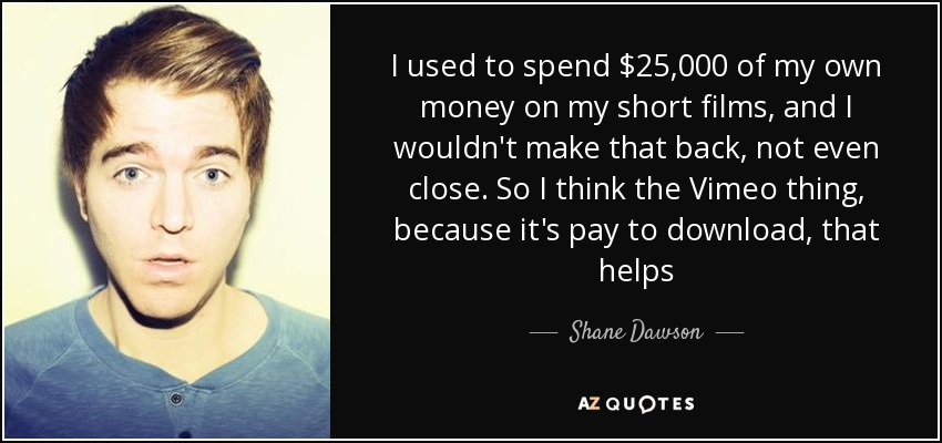 I used to spend $25,000 of my own money on my short films, and I wouldn't make that back, not even close. So I think the Vimeo thing, because it's pay to download, that helps - Shane Dawson