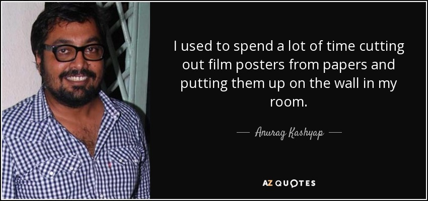 I used to spend a lot of time cutting out film posters from papers and putting them up on the wall in my room. - Anurag Kashyap