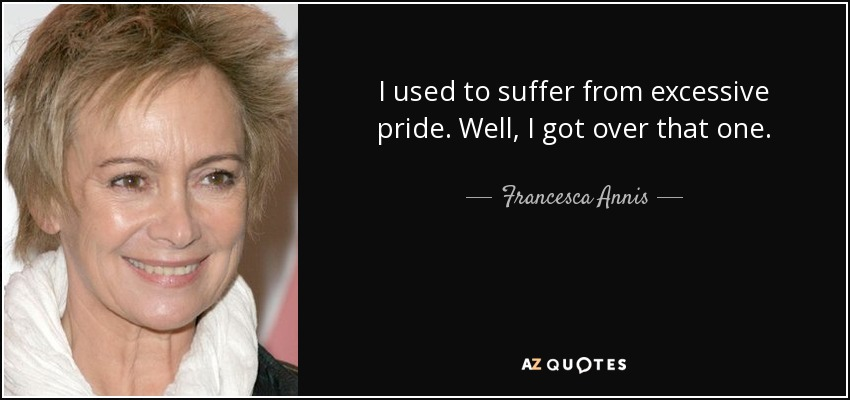 I used to suffer from excessive pride. Well, I got over that one. - Francesca Annis