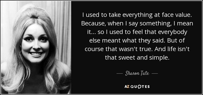 I used to take everything at face value. Because, when I say something, I mean it... so I used to feel that everybody else meant what they said. But of course that wasn't true. And life isn't that sweet and simple. - Sharon Tate