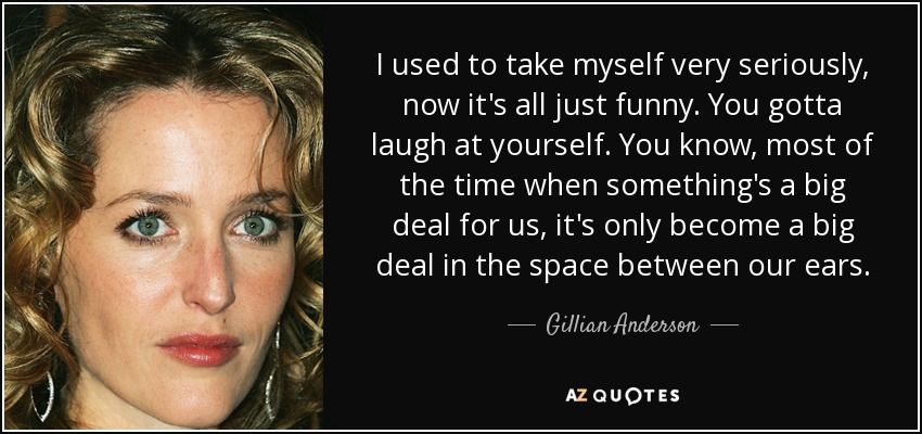 I used to take myself very seriously, now it's all just funny. You gotta laugh at yourself. You know, most of the time when something's a big deal for us, it's only become a big deal in the space between our ears. - Gillian Anderson