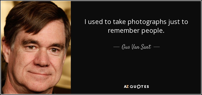 I used to take photographs just to remember people. - Gus Van Sant