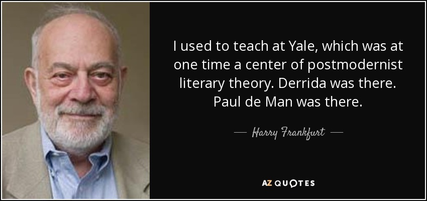 I used to teach at Yale, which was at one time a center of postmodernist literary theory. Derrida was there. Paul de Man was there. - Harry Frankfurt