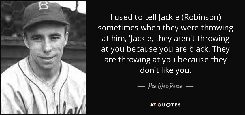 I used to tell Jackie (Robinson) sometimes when they were throwing at him, 'Jackie, they aren't throwing at you because you are black. They are throwing at you because they don't like you. - Pee Wee Reese