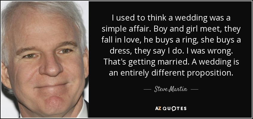 I used to think a wedding was a simple affair. Boy and girl meet, they fall in love, he buys a ring, she buys a dress, they say I do. I was wrong. That's getting married. A wedding is an entirely different proposition. - Steve Martin
