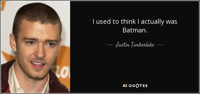I used to think I actually was Batman. - Justin Timberlake