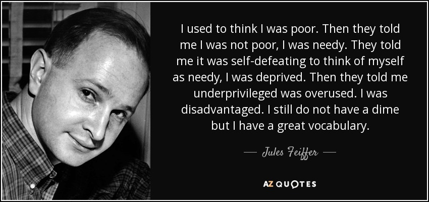I used to think I was poor. Then they told me I was not poor, I was needy. They told me it was self-defeating to think of myself as needy, I was deprived. Then they told me underprivileged was overused. I was disadvantaged. I still do not have a dime but I have a great vocabulary. - Jules Feiffer