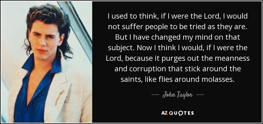 I used to think, if I were the Lord, I would not suffer people to be tried as they are. But I have changed my mind on that subject. Now I think I would, if I were the Lord, because it purges out the meanness and corruption that stick around the saints, like flies around molasses. - John Taylor