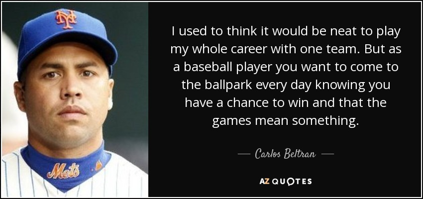 I used to think it would be neat to play my whole career with one team. But as a baseball player you want to come to the ballpark every day knowing you have a chance to win and that the games mean something. - Carlos Beltran