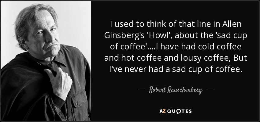 I used to think of that line in Allen Ginsberg's 'Howl', about the 'sad cup of coffee'.. ..I have had cold coffee and hot coffee and lousy coffee, But I've never had a sad cup of coffee. - Robert Rauschenberg