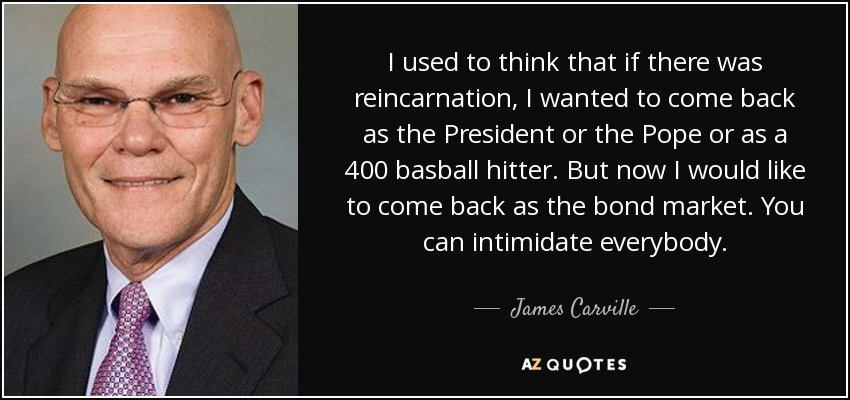 I used to think that if there was reincarnation, I wanted to come back as the President or the Pope or as a 400 basball hitter. But now I would like to come back as the bond market. You can intimidate everybody. - James Carville