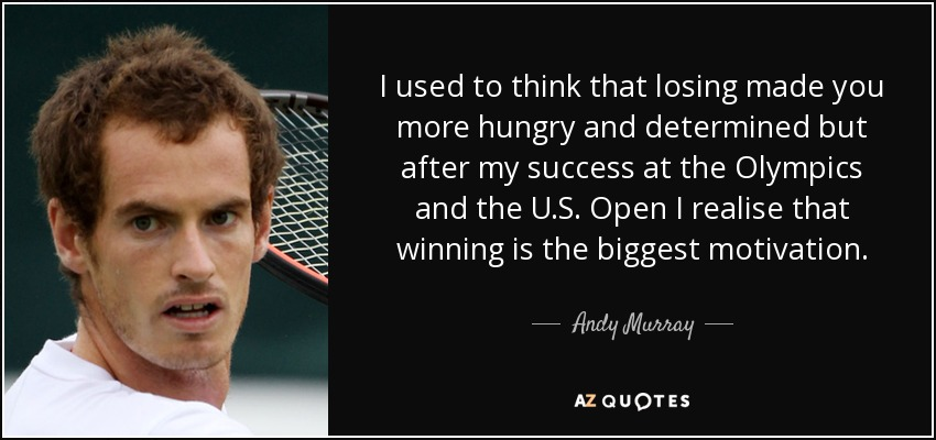 I used to think that losing made you more hungry and determined but after my success at the Olympics and the U.S. Open I realise that winning is the biggest motivation. - Andy Murray
