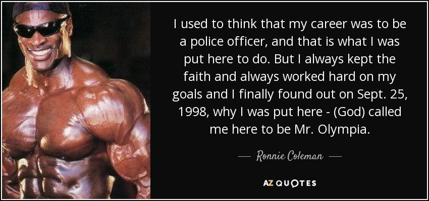 I used to think that my career was to be a police officer, and that is what I was put here to do. But I always kept the faith and always worked hard on my goals and I finally found out on Sept. 25, 1998, why I was put here - (God) called me here to be Mr. Olympia. - Ronnie Coleman