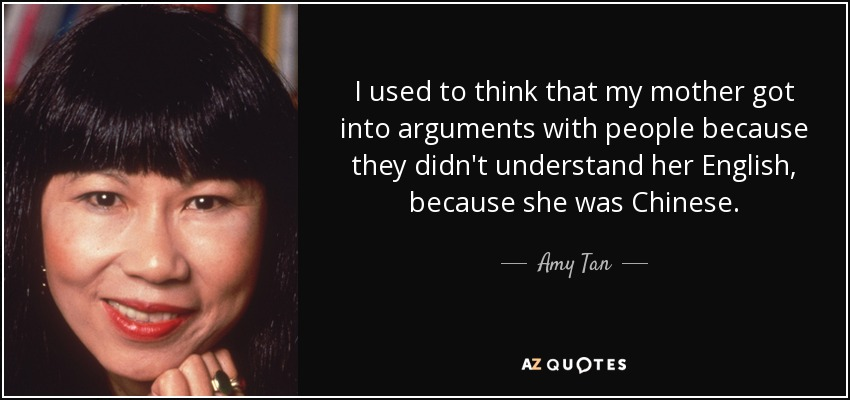 I used to think that my mother got into arguments with people because they didn't understand her English, because she was Chinese. - Amy Tan