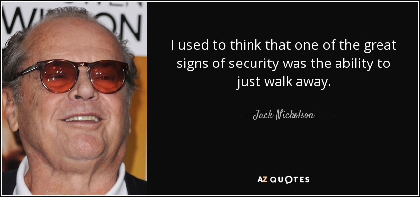 I used to think that one of the great signs of security was the ability to just walk away. - Jack Nicholson
