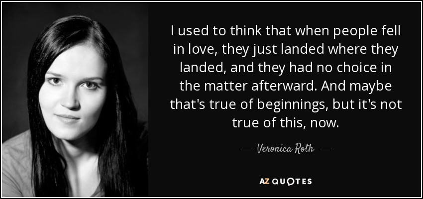 I used to think that when people fell in love, they just landed where they landed, and they had no choice in the matter afterward. And maybe that's true of beginnings, but it's not true of this, now. - Veronica Roth