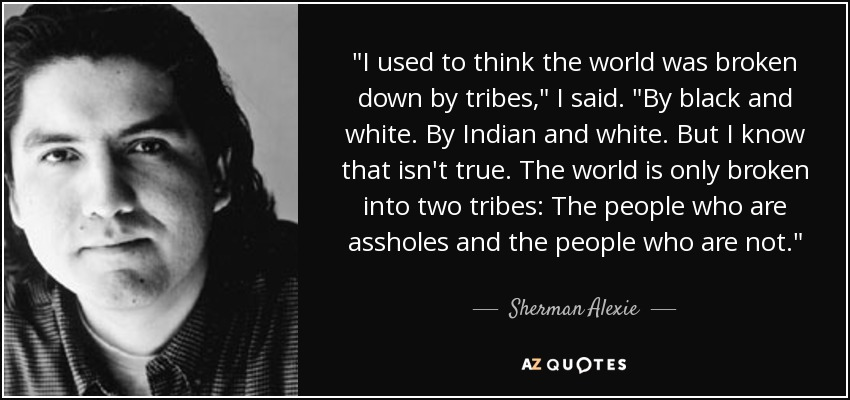 I used to think the world was broken down by tribes,' I said. 'By Black and White. By Indian and White. But I know this isn't true. The world is only broken into two tribes: the people who are assholes and the people who are not. - Sherman Alexie