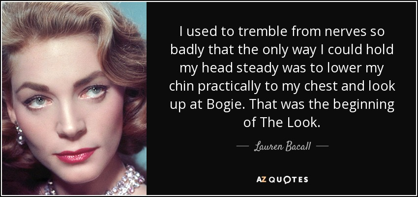 I used to tremble from nerves so badly that the only way I could hold my head steady was to lower my chin practically to my chest and look up at Bogie. That was the beginning of The Look. - Lauren Bacall