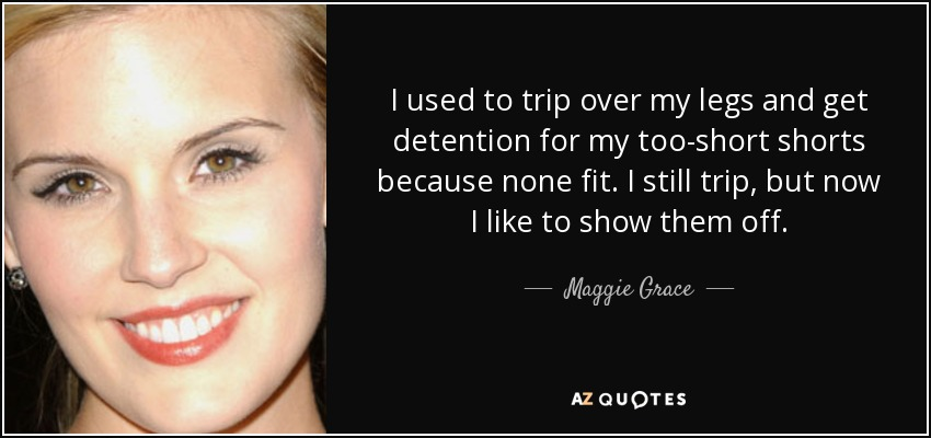 I used to trip over my legs and get detention for my too-short shorts because none fit. I still trip, but now I like to show them off. - Maggie Grace