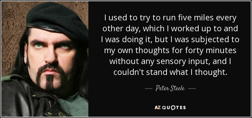 I used to try to run five miles every other day, which I worked up to and I was doing it, but I was subjected to my own thoughts for forty minutes without any sensory input, and I couldn't stand what I thought. - Peter Steele