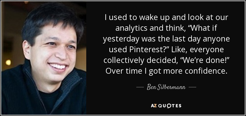 "I used to wake up and look at our analytics and think, ""What if yesterday was the last day anyone used Pinterest?"" Like, everyone collectively decided, ""We're done!"" Over time I got more confidence. - Ben Silbermann"