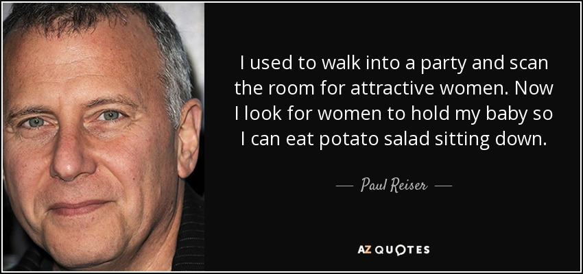 I used to walk into a party and scan the room for attractive women. Now I look for women to hold my baby so I can eat potato salad sitting down. - Paul Reiser