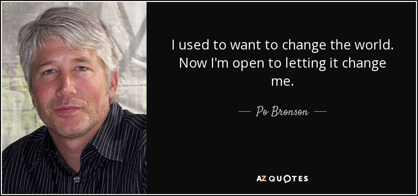 I used to want to change the world. Now I'm open to letting it change me. - Po Bronson