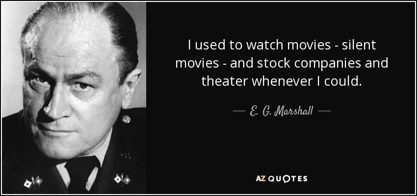 I used to watch movies - silent movies - and stock companies and theater whenever I could. - E. G. Marshall