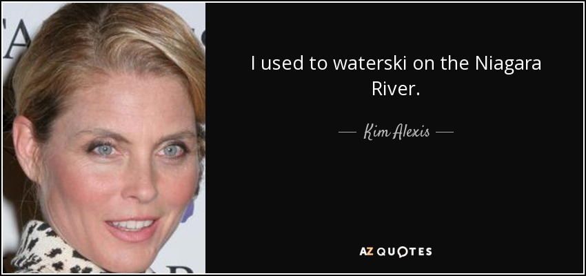 I used to waterski on the Niagara River. - Kim Alexis