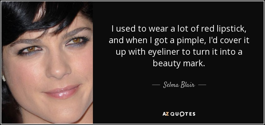 I used to wear a lot of red lipstick, and when I got a pimple, I'd cover it up with eyeliner to turn it into a beauty mark. - Selma Blair