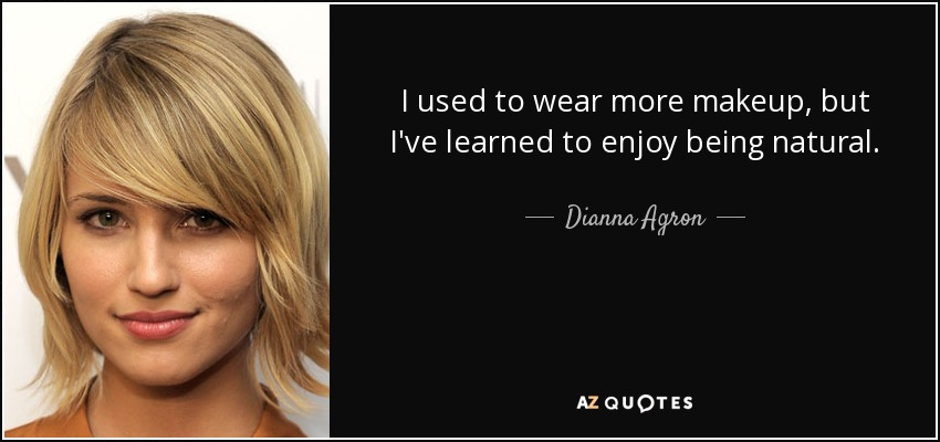 I used to wear more makeup, but I've learned to enjoy being natural. - Dianna Agron