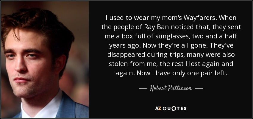 I used to wear my mom's Wayfarers. When the people of Ray Ban noticed that, they sent me a box full of sunglasses, two and a half years ago. Now they're all gone. They've disappeared during trips, many were also stolen from me, the rest I lost again and again. Now I have only one pair left. - Robert Pattinson