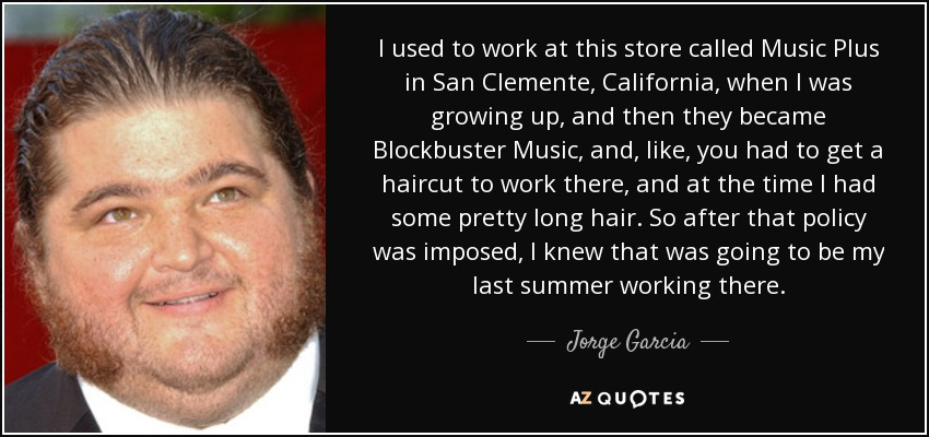 I used to work at this store called Music Plus in San Clemente, California, when I was growing up, and then they became Blockbuster Music, and, like, you had to get a haircut to work there, and at the time I had some pretty long hair. So after that policy was imposed, I knew that was going to be my last summer working there. - Jorge Garcia