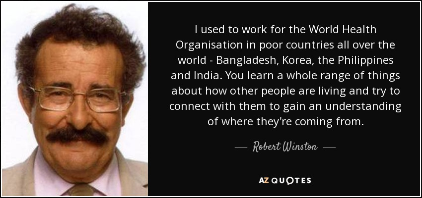 I used to work for the World Health Organisation in poor countries all over the world - Bangladesh, Korea, the Philippines and India. You learn a whole range of things about how other people are living and try to connect with them to gain an understanding of where they're coming from. - Robert Winston