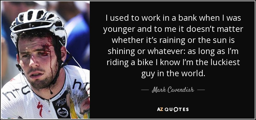 I used to work in a bank when I was younger and to me it doesn't matter whether it's raining or the sun is shining or whatever: as long as I'm riding a bike I know I'm the luckiest guy in the world. - Mark Cavendish