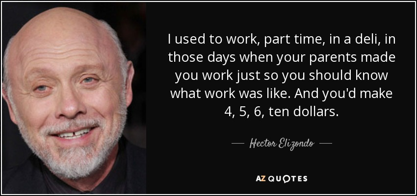 I used to work, part time, in a deli, in those days when your parents made you work just so you should know what work was like. And you'd make 4, 5, 6, ten dollars. - Hector Elizondo