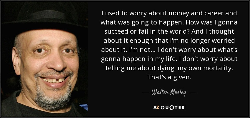 Walter Mosley Quote I Used To Worry About Money And Career And What