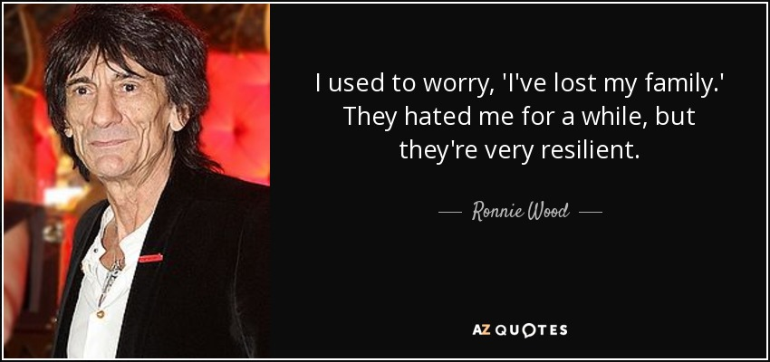 I used to worry, 'I've lost my family.' They hated me for a while, but they're very resilient. - Ronnie Wood