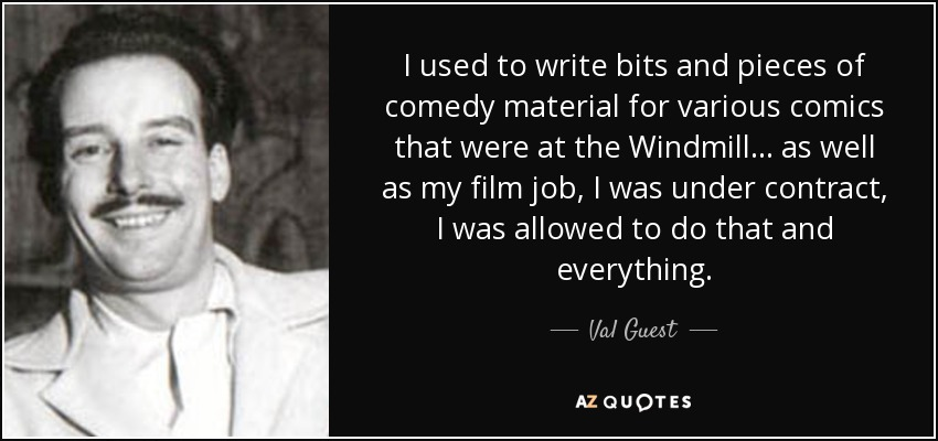 I used to write bits and pieces of comedy material for various comics that were at the Windmill... as well as my film job, I was under contract, I was allowed to do that and everything. - Val Guest