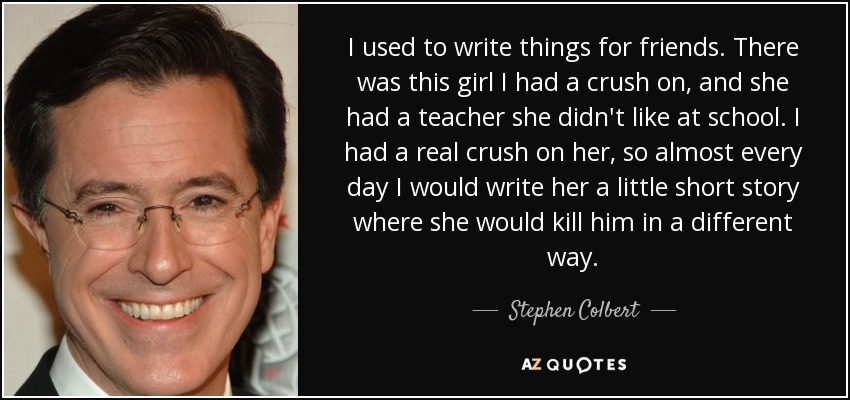 I used to write things for friends. There was this girl I had a crush on, and she had a teacher she didn't like at school. I had a real crush on her, so almost every day I would write her a little short story where she would kill him in a different way. - Stephen Colbert