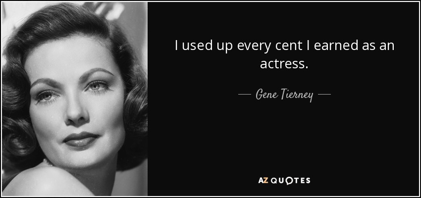 I used up every cent I earned as an actress. - Gene Tierney