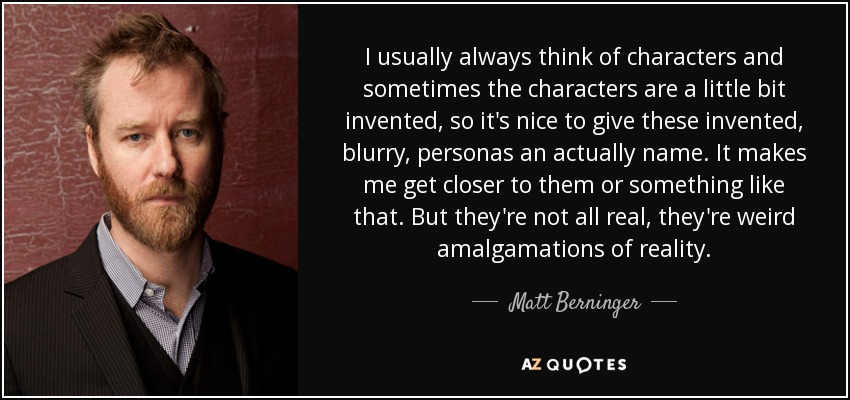 I usually always think of characters and sometimes the characters are a little bit invented, so it's nice to give these invented, blurry, personas an actually name. It makes me get closer to them or something like that. But they're not all real, they're weird amalgamations of reality. - Matt Berninger