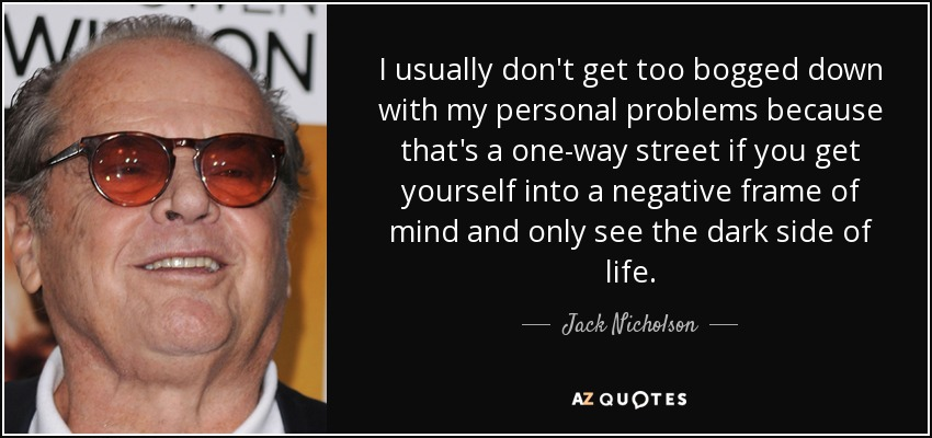 I usually don't get too bogged down with my personal problems because that's a one-way street if you get yourself into a negative frame of mind and only see the dark side of life. - Jack Nicholson