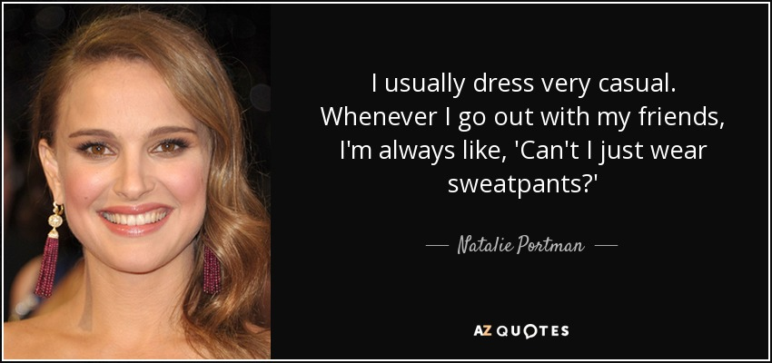 I usually dress very casual. Whenever I go out with my friends, I'm always like, 'Can't I just wear sweatpants?' - Natalie Portman
