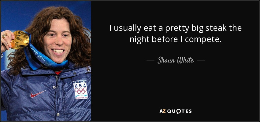I usually eat a pretty big steak the night before I compete. - Shaun White