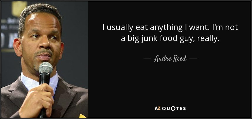 I usually eat anything I want. I'm not a big junk food guy, really. - Andre Reed