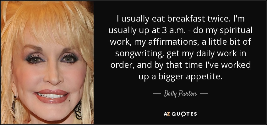 I usually eat breakfast twice. I'm usually up at 3 a.m. - do my spiritual work, my affirmations, a little bit of songwriting, get my daily work in order, and by that time I've worked up a bigger appetite. - Dolly Parton